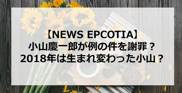 【EPCOTIA】小山慶一郎が例の件を謝罪?2018年は生まれ変わった小山?