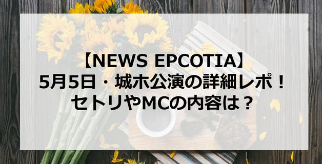 【EPCOTIA】NEWS大阪城ホール5月5日の詳細レポ!セトリやMC内容は?