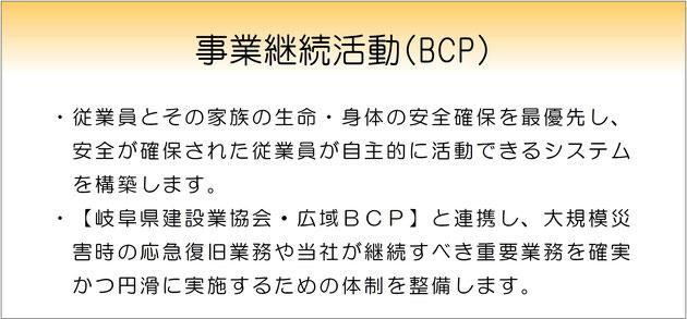 事業継続活動(BCP)・従業員とその家族の生命・身体の安全確保を最優先し、安全が確保された従業員が自主的に活動できるシステム を構築します。・【岐阜県建設業協会・広域BCP】と連携し、大規模災害時の応急復旧業務や当社が継続すべき重要業務を確実 かつ円滑に実施するための体制を整備します。