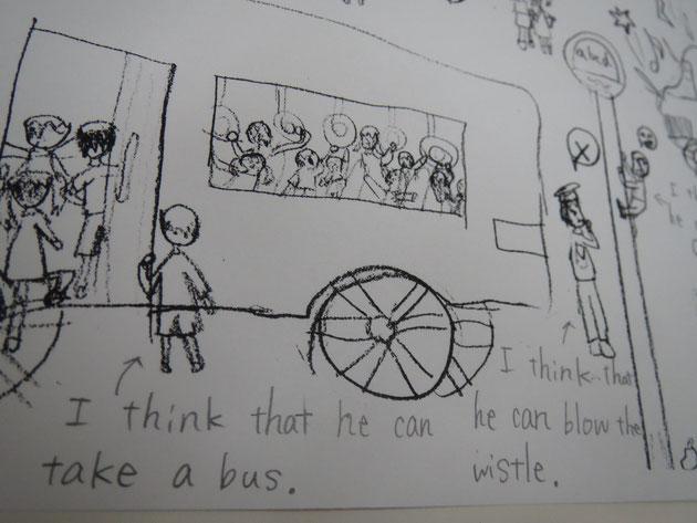 I think that he can blow the wistle.   I think that he can take a bus.  ストーリー性のある絵を見て、習った文法を使い、文作り遊び。言えない部分は、日本語でもOK!その為の2人担任。日本人担任は、辞書役です。すぐその場で言いたいことをキャッチ&フォローして、作りたい文を完成に導きます。