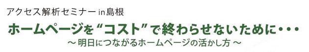 """アクセス解析セミナーin島根・松江 ホームページを""""コスト""""で終わらせないために・・・~明日につながるホームページの活かし方~"""