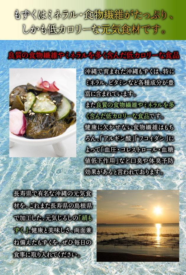 沖縄で育まれた沖縄もずくは、特にミネラル、ビタミンなど各種成分が豊富に含まれています。また良質の食物繊維やミネラルを多く含んだ低カロリーな食品です。