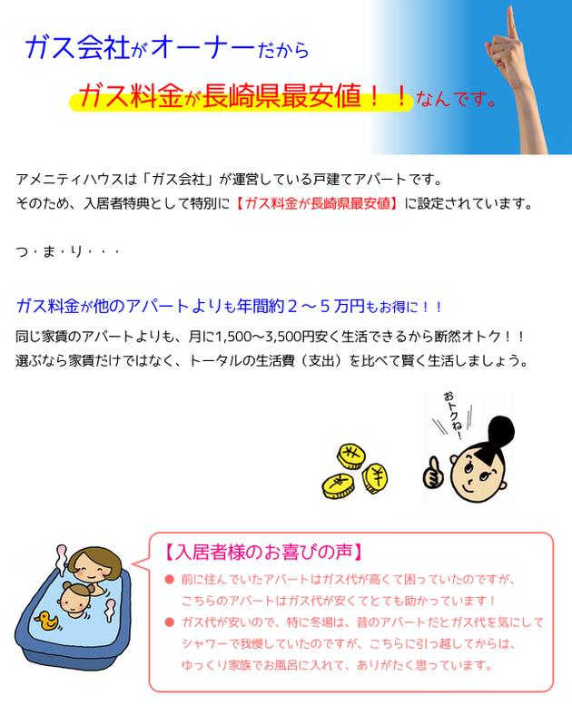 ガス会社がオーナーだから、ガス料金が安い!長崎県最安値です!アメニティハウスは、ガス会社が運営している戸建てアパートです。そのため、入居者特典として特別に、ガス料金が長崎県最安値に設定されています。つまり、ガス料金が他のアパートよりも年間約2〜3万円もお得に!同じ家賃のアパートよりも月に1500円〜3000円安く生活できるから断然お得です!選ぶなら家賃だけではなく、トータルの生活費(収支)を比べて