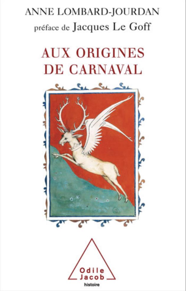 Anne LOMBARD-JOURDAN, Aux origines de carnaval, Préface de Jacques Le Goff, éditions Odile Jacob, 2005