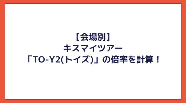 【会場別】キスマイツアー「To-y2(トイズ)」の倍率を計算!Kis-My-Ft2のチケット当選倍率が高すぎる!
