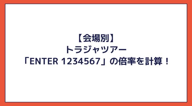 【会場別】トラジャツアー「ENTER 1234567」の倍率を計算!Travis Japanのチケット当選倍率が高すぎる!