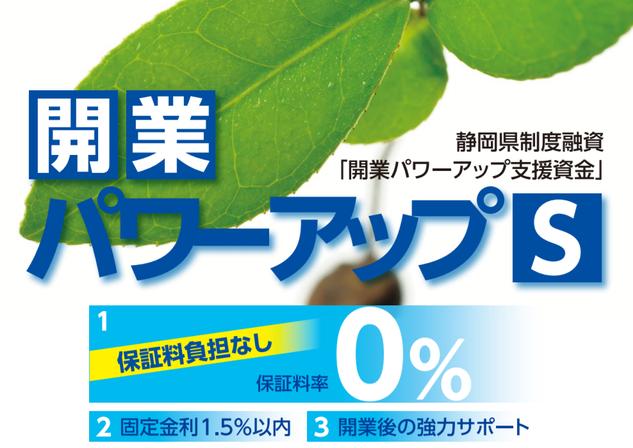 静岡県制度融資開業パワーアップ支援資金「開業パワーアップS」が新たに誕生。創業予定者および創業後1年未満であり、静岡県信用保証協会の未利用者については、信用保証料を0%とする画期的な制度融資です。