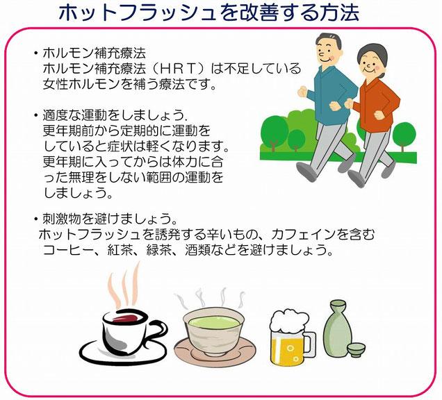 更年期前から定期的に運動をしていると症状は軽くなります。更年期に入ってからは体力に合った無理をしない範囲の運動をしましょう。刺激物を避けましょう。ホットフラッシュを誘発する辛いもの、カフェインを含むコーヒー、紅茶、緑茶、酒類などを避けましょう。