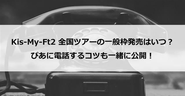 【一般枠】Kis-My-Ft2 全国ツアーの一般枠発売はいつ?ぴあに電話するコツも一緒に公開!