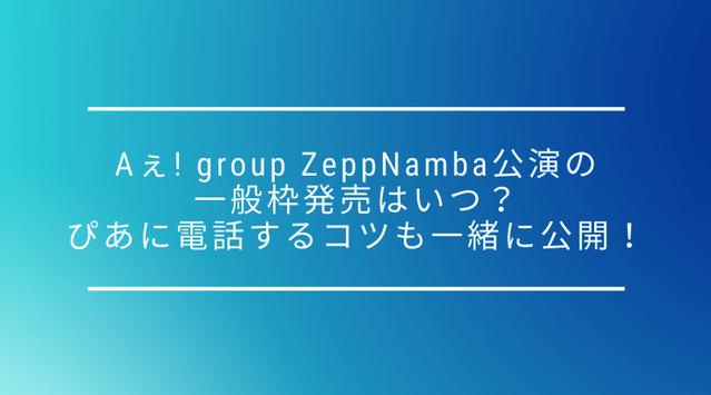 【一般枠】Aぇ! group Zepp Namba(Zeppなんば)公演の一般枠発売はいつ?ぴあに電話するコツも一緒に公開!