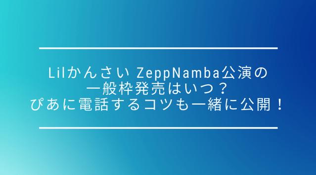 【一般枠】Lil かんさい Zepp Namba(Zeppなんば)公演の一般枠発売はいつ?ぴあに電話するコツも一緒に公開!