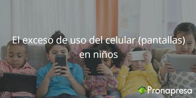 El exceso de uso de celular (pantallas) en niños