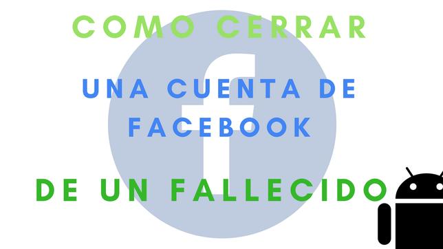 Cómo Cerrar Una Cuenta De Facebook De Un Fallecido