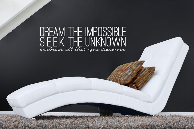 Dream the impossible, seek the unknown, embrace all that you discover. Quote from www.wallartcompany.co.uk