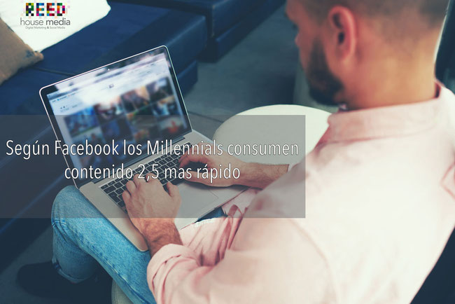 Reed House Media Agencia de Publicidad Online, León Gto. www.reedhm.com Mellennials consumen contenido 2,5 mas rápido según Facebook