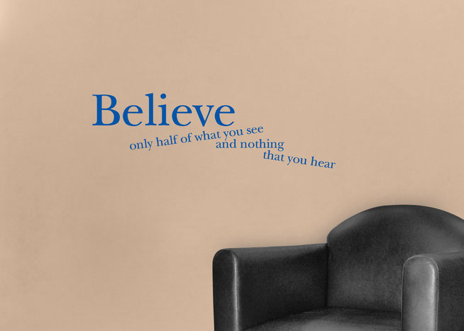 Believe only half of what you see and nothing that you hear Edgar Allen Poe quote vinyl sticker. In a serif font Believe is large while the other sentences are at jarring angles . Easy to apply to walls and comes in many colours at wallartcompany.co.uk