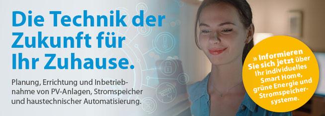 Informieren  Sie sich jetzt über  Ihr individuelles Smart Home, grüne Energie und Stromspeicher-systeme.