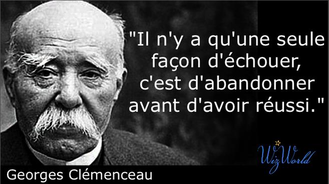 """""""Il n'y a qu'une seule façon d'échouer, c'est d'abandonner avant d'avoir réussi."""" Georges Clémenceau"""