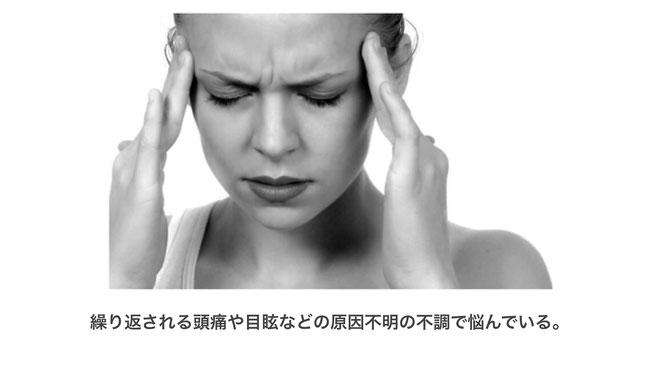 繰り返される頭痛や目眩などの原因不明の不調で悩んでいる。