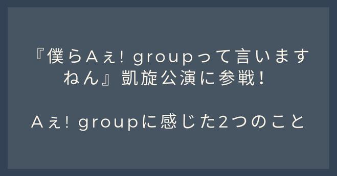 『僕らAぇ! groupって言いますねん』凱旋公演に参戦!Aぇ! groupに感じた2つのこと
