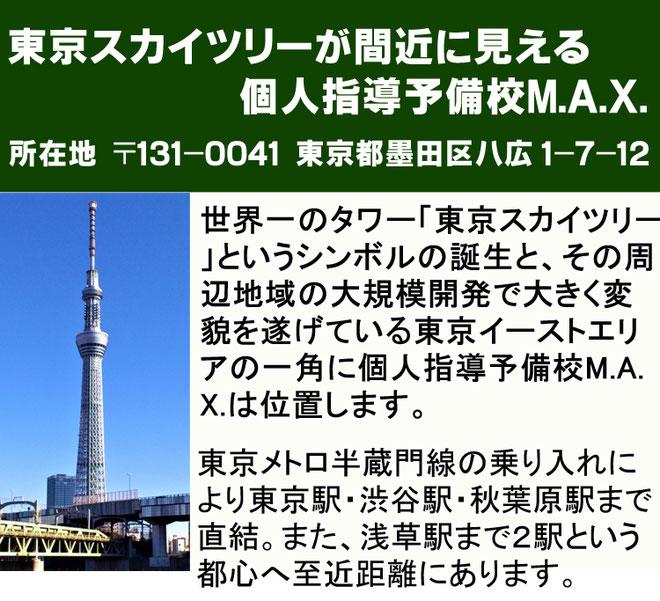東京スカイツリーが間近に見える個人指導予備校MAX・所在地…郵便番号131-0041東京都墨田区八広1-7-12。事務局…電話03-3610-4040 世界一のタワー東京スカイツリーというシンボルの誕生とその周辺地域の大規模開発で大きく変貌を遂げている東京イーストエリアの一角に個人指導予備校MAX は位置します。東京メトロ半蔵門線の乗り入れにより東京駅渋谷駅秋葉原駅まで直結、また浅草駅まで二駅という都心に至近距離にあります。