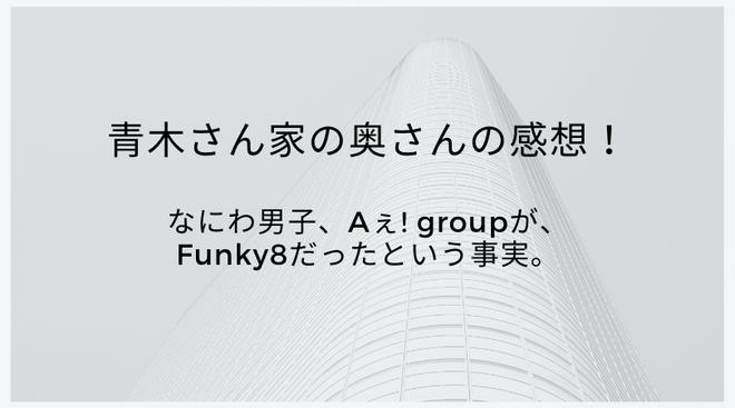 【レポ】青木さん家の奥さんの感想!なにわ男子、Aぇ! groupがFunky8だったという事実。