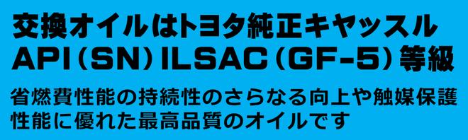 交換オイルは、トヨタキヤッスルオイルAPI(SN)ILSAC(GF-5)等級。省燃費性能の持続とさらなる向上や触媒保護性能に優れた最高品質のオイルです。