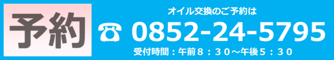 オイル交換のご予約は、電話松江0852-24-5795。受付時間午前8:30~5:30。
