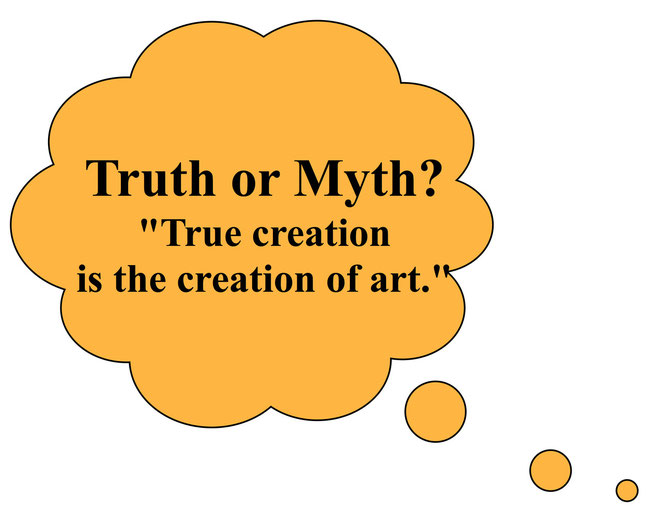 Truth or Myth?  True creation is the creation of art
