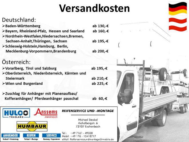 Versand- und Lieferkosten für PKW-Anhänger. Lieferung innerhalb Baden-Württemberg für 90,-€. Bayern,Rheinland-Pfalz,Hessen und Saarland-Tarif für 105,-€. Zuschlag für Planenaufbauten,Kofferanhänger,Pferdeanhänger nur 20,-€
