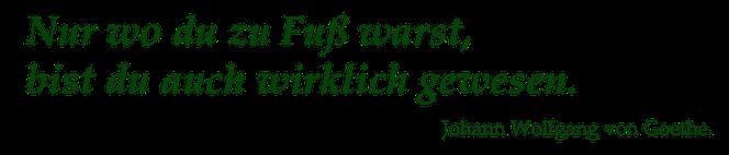 Nur wo du zu Fuß warst, bist du auch wirklich gewesen. Johann Wolfgang von Goethe.