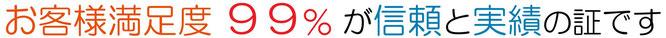 お客様満足度 99%が信頼と実績の証です