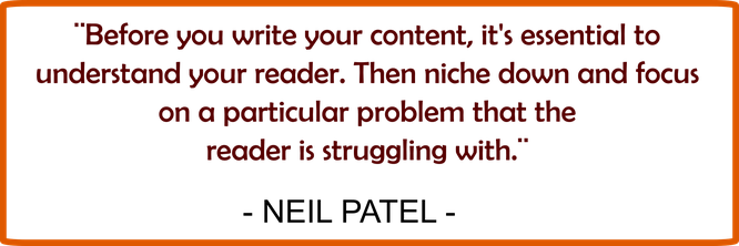 "Neil Patel says"" Before you write your content, it's essential to understand your reader. Then niche down and focus on a particular problem that reader is struggling with."""