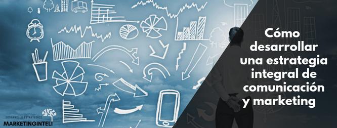 Cómo desarrollar una estrategia integral en comunicación y marketing