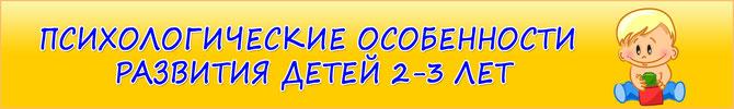 ПСИХОЛОГИЧЕСКИЕ ОСОБЕННОСТИ РАЗВИТИЯ ДЕТЕЙ 2-3 ЛЕТ