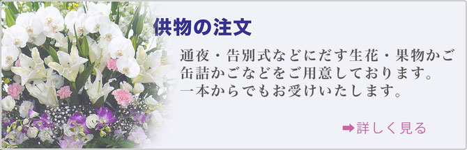 供物の注文 通夜・告別式などに出す生花・果物篭・缶詰篭などをご用意しております。 一本からでもお受けいたします。詳しく見る