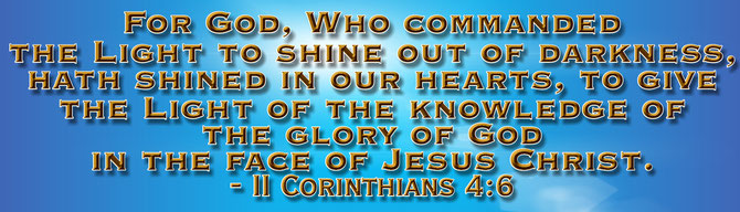 For God, Who commanded the light to shine out of darkness, hath shined in our hearts, to give the light of the knowledge of the glory of God in the face of Jesus Christ