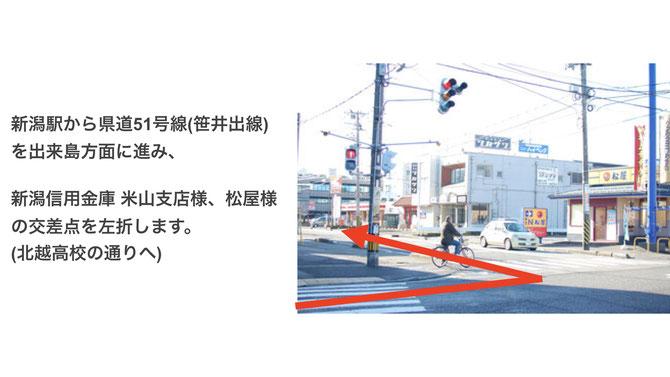 新潟駅から県道51号線(笹井出線)を出来島方面に進み、  新潟信用金庫 米山支店様、松屋様の交差点を左折します。 (北越高校の通りへ)