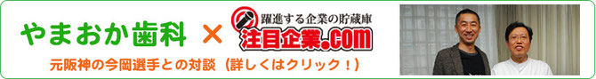 やまおか歯科×注目企業.com 元阪神の今岡選手との対談
