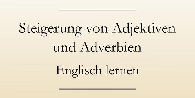 Englische Grammatik lernen: Die Steigerung von Adjektiven und Adverbien