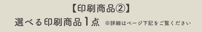 【印刷商品②】選べる印刷商品1点※詳細はページ下記をご覧ください