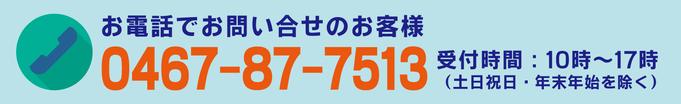 お電話でのお問い合わせのお客様 TEL:0467-87-7513 受付時間:10時〜17時(土日祝日・年末年始を除く)