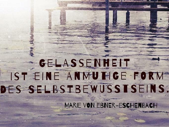 Gelassenheit ist eine anmutige Form des Selbstbewusstseins. Maria Ebner-Eschenbach