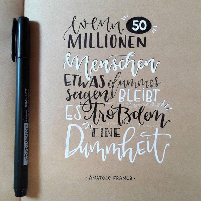 Lettering: Wenn 50 Millionen Menschen etwas dummes sagen bleibt es trotzdem eine Dummheit. Zitat von Anatole France - Handlettering von all_that_letters bei den Letter Lovers