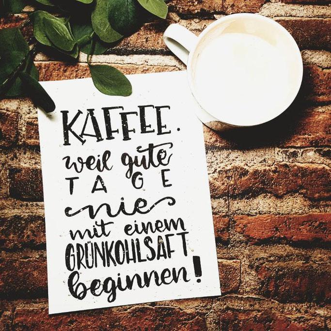 Lettering Zitat - Kaffee. Weil gute Tage nie mit einem Grünkohlsaft beginnen! (letteritoutloud bei den Letter Lovers)