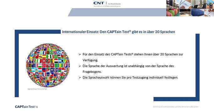 Internationaler Einsatz: Für den Einsatz des CAPTain Tests® stehen Ihnen über 20 Sprachen zur Verfügung. Die Sprache der Auswertung ist unabhängig von der Sprache des Fragebogens. Die Sprachauswahl können Sie pro Testzugang individuell festlegen.
