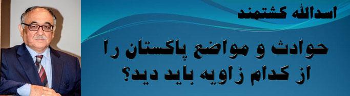 حقیقت، اسد الله کشتمند: حوادث و مواضع پاکستان را از کدام زاویه باید دید؟