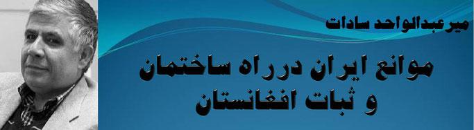 حقیقت ، میر عبدالواحد سادات: موانع ایران درراه ساختمان و ثبات افغانستان