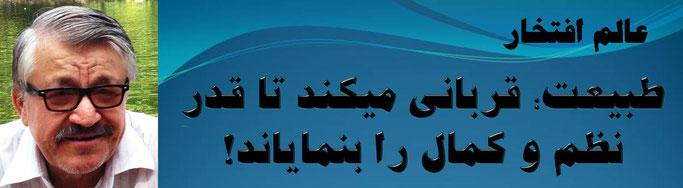حقیقت ، محمد عالم افتخار: طبیعت؛ قربانی میکند تا قدرِ نظم و کمال را بنمایاند!