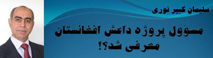 حقیقت ، سلیمان کبیر نوری: مسؤول پروژه داعش افغانستان معرفی شد؟!